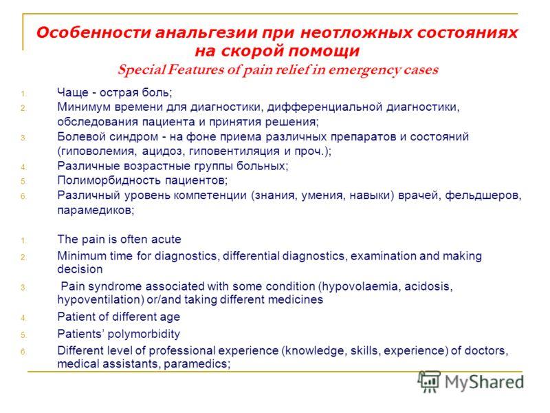Особенности анальгезии при неотложных состояниях на скорой помощи Special Features of pain relief in emergency cases 1. Чаще - острая боль; 2. Минимум времени для диагностики, дифференциальной диагностики, обследования пациента и принятия решения; 3.