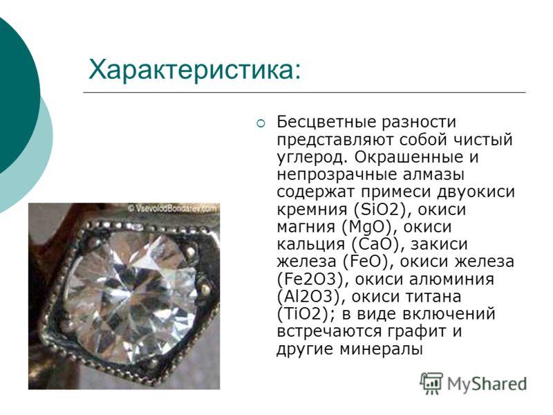 Характеристика: Бесцветные разности представляют собой чистый углерод. Окрашенные и непрозрачные алмазы содержат примеси двуокиси кремния (SiO2), окиси магния (MgO), окиси кальция (СаО), закиси железа (FeO), окиси железа (Fe2O3), окиси алюминия (Аl2О