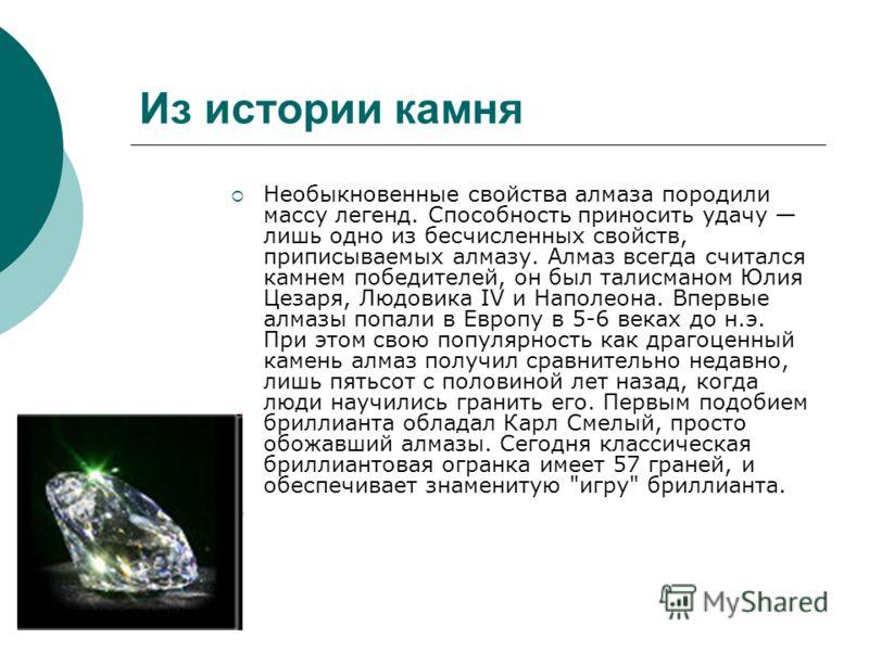 Из истории камня Необыкновенные свойства алмаза породили массу легенд. Способность приносить удачу лишь одно из бесчисленных свойств, приписываемых алмазу. Алмаз всегда считался камнем победителей, он был талисманом Юлия Цезаря, Людовика IV и Наполео