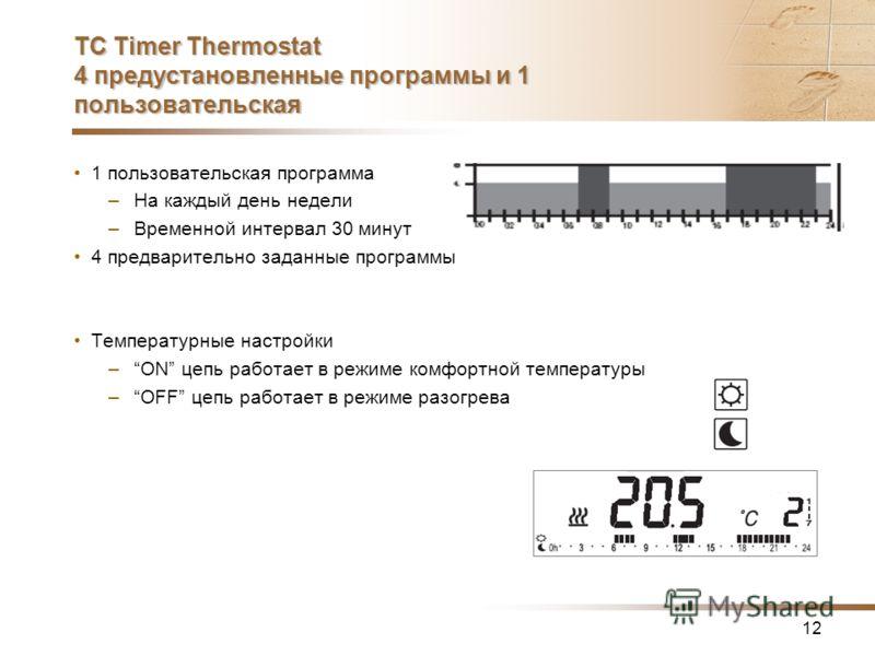 12 TC Timer Thermostat 4 предустановленные программы и 1 пользовательская 1 пользовательская программа –На каждый день недели –Временной интервал 30 минут 4 предварительно заданные программы Температурные настройки –ON цепь работает в режиме комфортн