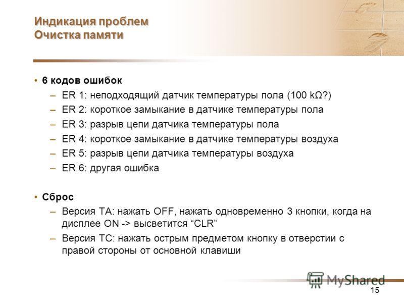 15 Индикация проблем Очистка памяти 6 кодов ошибок –ER 1: неподходящий датчик температуры пола (100 kΩ?) –ER 2: короткое замыкание в датчике температуры пола –ER 3: разрыв цепи датчика температуры пола –ER 4: короткое замыкание в датчике температуры