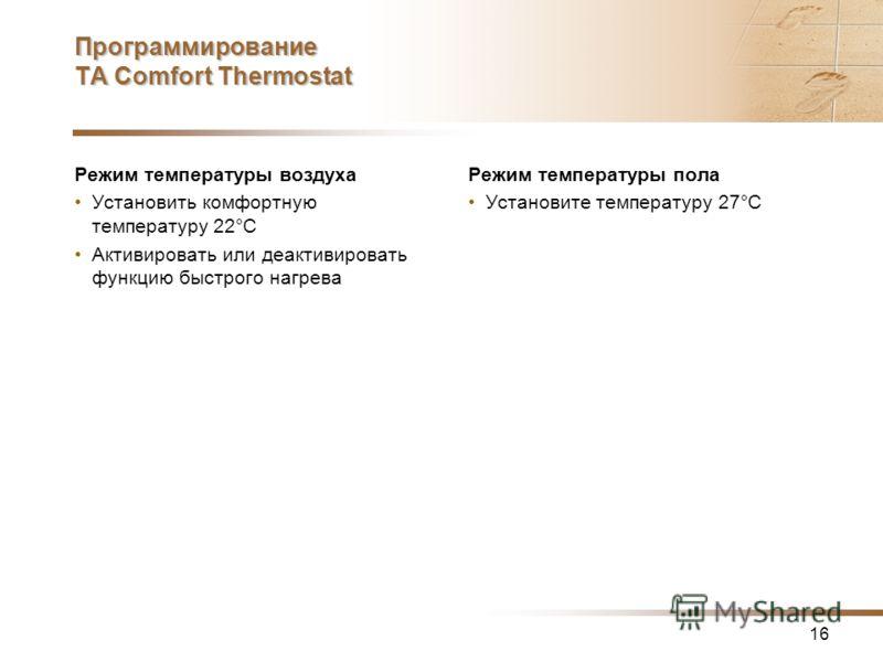 16 Программирование TA Comfort Thermostat Режим температуры воздуха Установить комфортную температуру 22°C Активировать или деактивировать функцию быстрого нагрева Режим температуры пола Установите температуру 27°C