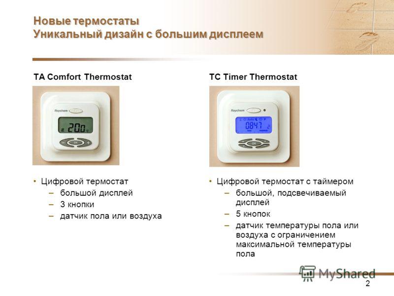 2 Новые термостаты Уникальный дизайн с большим дисплеем TA Comfort Thermostat Цифровой термостат –большой дисплей –3 кнопки –датчик пола или воздуха TC Timer Thermostat Цифровой термостат с таймером –большой, подсвечиваемый дисплей –5 кнопок –датчик