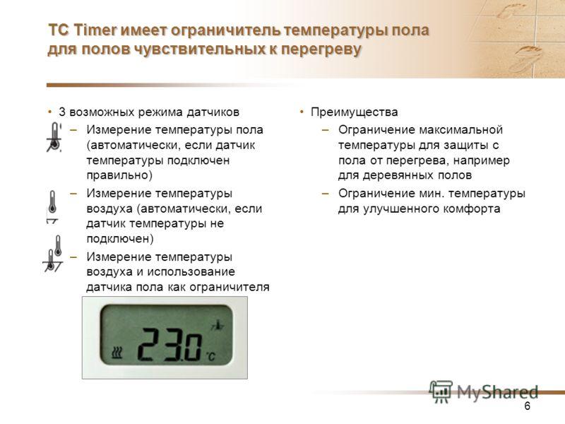 6 TC Timer имеет ограничитель температуры пола для полов чувствительных к перегреву 3 возможных режима датчиков –Измерение температуры пола (автоматически, если датчик температуры подключен правильно) –Измерение температуры воздуха (автоматически, ес