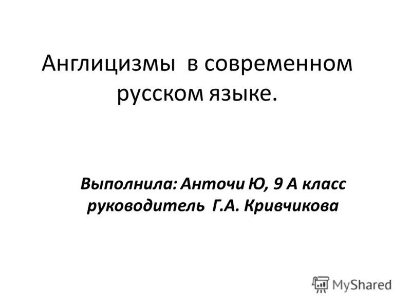 Англицизмы в современном русском языке. Выполнила: Анточи Ю, 9 А класс руководитель Г.А. Кривчикова