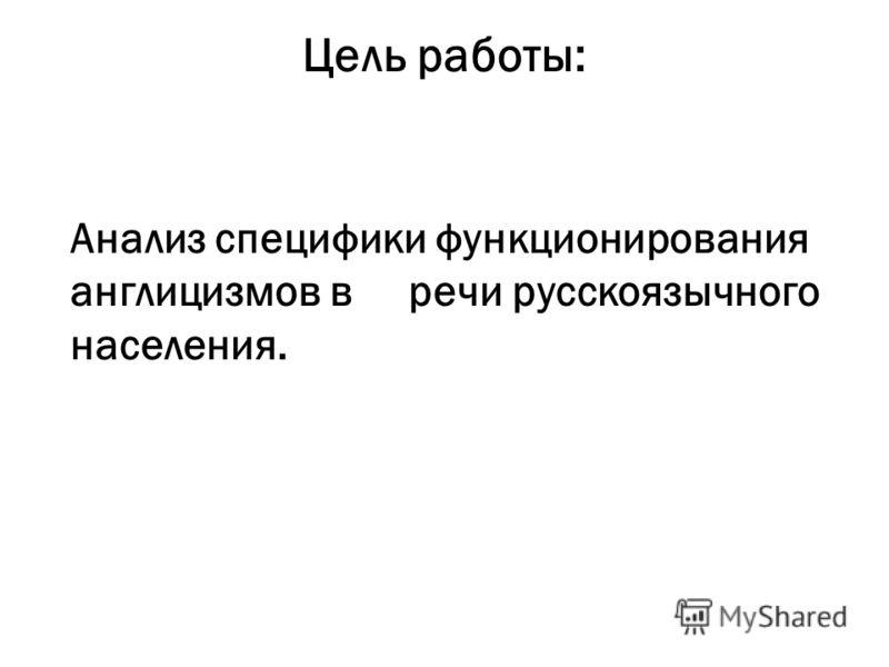 Цель работы: Анализ специфики функционирования англицизмов в речи русскоязычного населения.