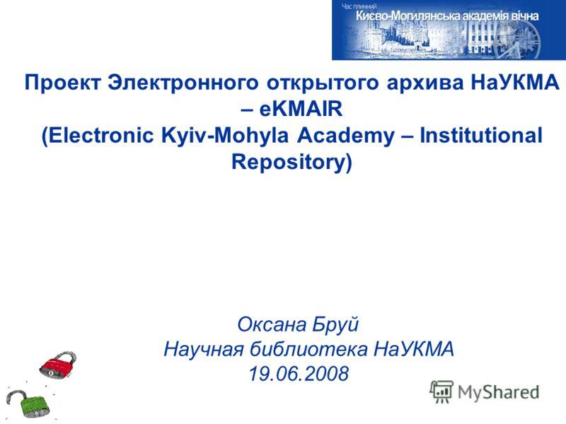 Проект Электронного открытого архива НаУКМА – eKMAIR (Electronic Kyiv-Mohyla Academy – Institutional Repository) Оксана Бруй Научная библиотека НаУКМА 19.06.2008