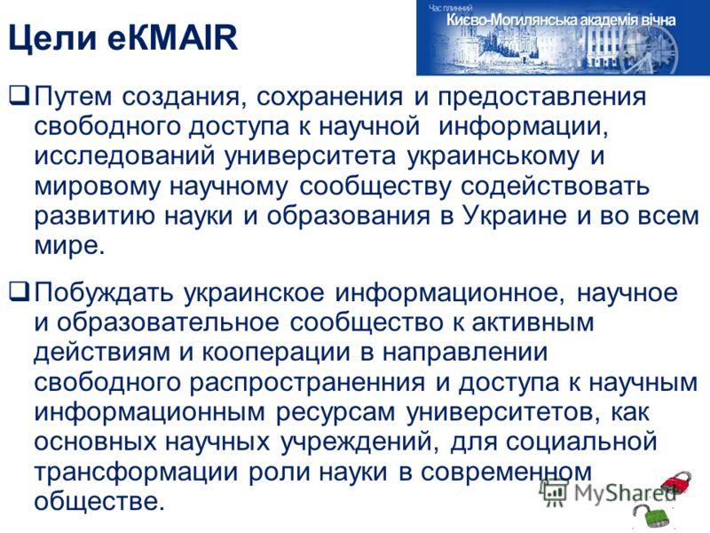 Цели еКМАІR Путем создания, сохранения и предоставления свободного доступа к научной информации, исследований университета украинському и мировому научному сообществу содействовать развитию науки и образования в Украине и во всем мире. Побуждать укра