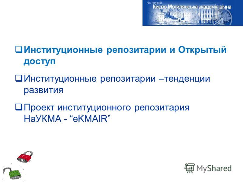 Институционные репозитарии и Открытый доступ Институционные репозитарии –тенденции развития Проект институционного репозитария НаУКМА - eKMAIR
