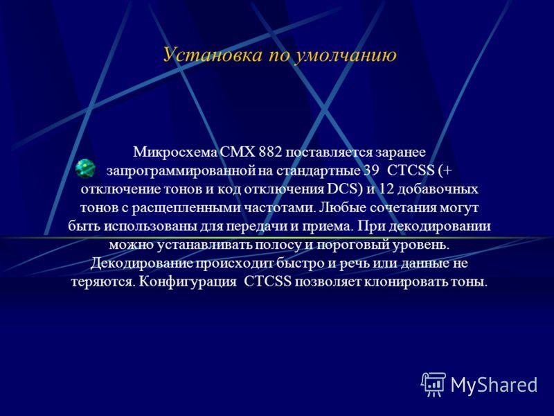 Установка по умолчанию Микросхема CMX 882 поставляется заранее запрограммированной на стандартные 39 CTCSS (+ отключение тонов и код отключения DCS) и 12 добавочных тонов с расщепленными частотами. Любые сочетания могут быть использованы для передачи