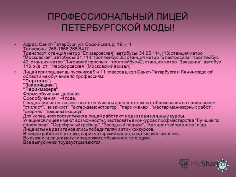 ПРОФЕССИОНАЛЬНЫЙ ЛИЦЕЙ ПЕТЕРБУРГСКОЙ МОДЫ! Адрес: Санкт-Петербург, ул. Софийская, д. 19, к. 1 Телефоны: 268-1666,268-8417 Транспорт: станция метро