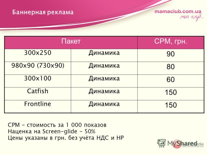 Баннерная реклама СРМ - стоимость за 1 000 показов Наценка на Screen-glide – 50% Цены указаны в грн. без учёта НДС и НР ПакетСРМ, грн. 300х250Динамика 90 980х90 (730х90)Динамика 80 300х100Динамика 60 CatfishДинамика 150 FrontlineДинамика 150