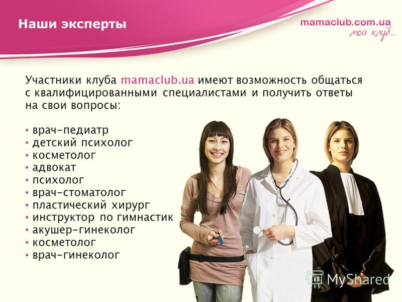 Наши эксперты Участники клуба mamaclub.ua имеют возможность общаться с квалифицированными специалистами и получить ответы на свои вопросы: врач-педиатр детский психолог косметолог адвокат психолог врач-стоматолог пластический хирург инструктор по гим