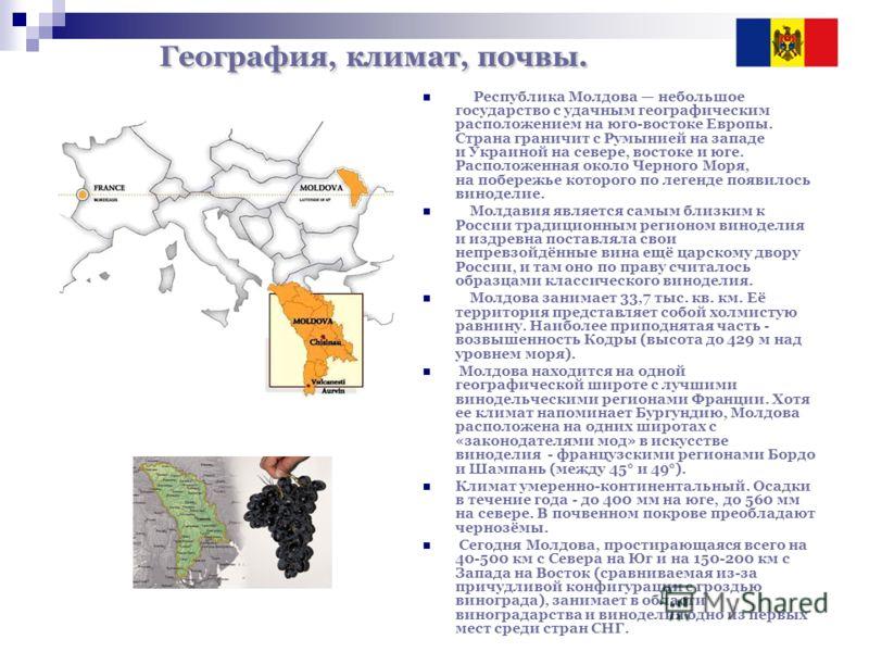 География, климат, почвы. Республика Молдова небольшое государство с удачным географическим расположением на юго-востоке Европы. Страна граничит с Румынией на западе и Украиной на севере, востоке и юге. Расположенная около Черного Моря, на побережье