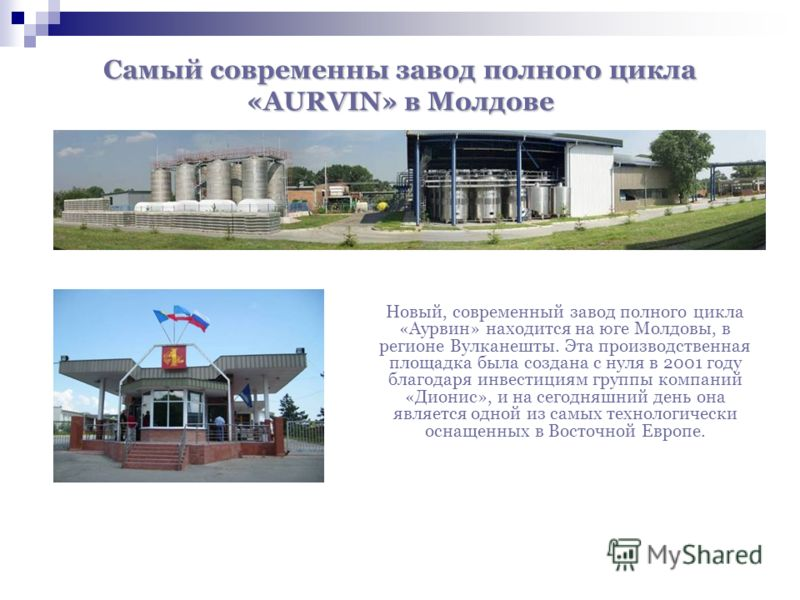 Самый современны завод полного цикла «AURVIN» в Молдове Новый, современный завод полного цикла «Аурвин» находится на юге Молдовы, в регионе Вулканешты. Эта производственная площадка была создана с нуля в 2001 году благодаря инвестициям группы компани