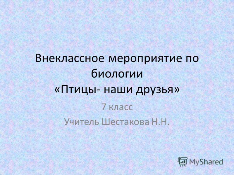 Внеклассное мероприятие по биологии «Птицы- наши друзья» 7 класс Учитель Шестакова Н.Н.