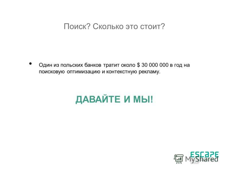 Поиск? Сколько это стоит? Один из польских банков тратит около $ 30 000 000 в год на поисковую оптимизацию и контекстную рекламу. ДАВАЙТЕ И МЫ!