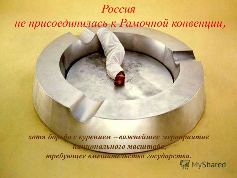 Россия не присоединилась к Рамочной конвенции, хотя борьба с курением – важнейшее мероприятие национального масштаба, требующее вмешательство государства.