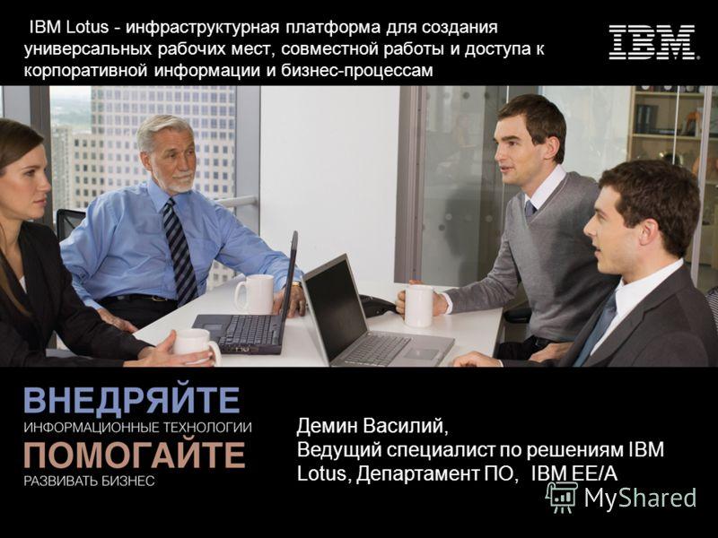 IBM Lotus - инфраструктурная платформа для создания универсальных рабочих мест, совместной работы и доступа к корпоративной информации и бизнес-процессам Демин Василий, Ведущий специалист по решениям IBM Lotus, Департамент ПО, IBM EE/A