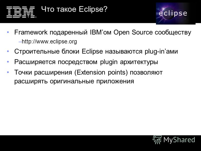 Что такое Eclipse? Framework подаренный IBMом Open Source сообществу –http://www.eclipse.org Строительные блоки Eclipse называются plug-inами Расширяется посредством plugin архитектуры Точки расширения (Extension points) позволяют расширять оригиналь