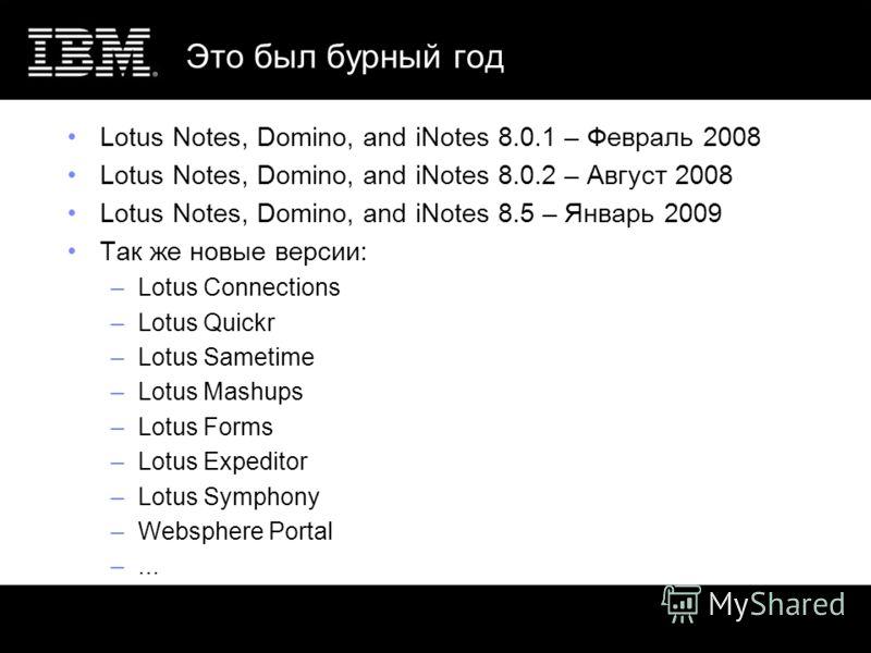 Это был бурный год Lotus Notes, Domino, and iNotes 8.0.1 – Февраль 2008 Lotus Notes, Domino, and iNotes 8.0.2 – Август 2008 Lotus Notes, Domino, and iNotes 8.5 – Январь 2009 Так же новые версии: –Lotus Connections –Lotus Quickr –Lotus Sametime –Lotus