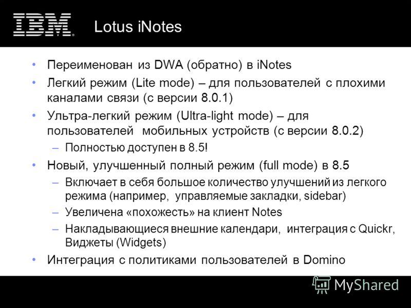 Lotus iNotes Переименован из DWA (обратно) в iNotes Легкий режим (Lite mode) – для пользователей с плохими каналами связи (с версии 8.0.1) Ультра-легкий режим (Ultra-light mode) – для пользователей мобильных устройств (с версии 8.0.2) –Полностью дост