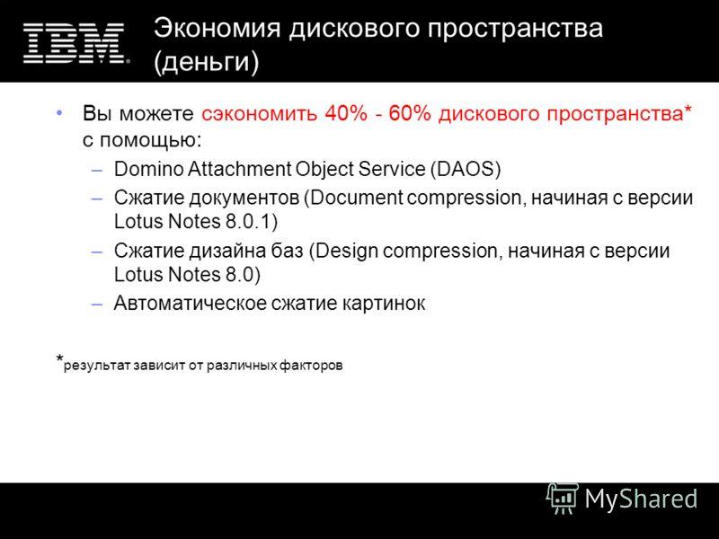 Экономия дискового пространства (деньги) Вы можете сэкономить 40% - 60% дискового пространства* с помощью: –Domino Attachment Object Service (DAOS) –Сжатие документов (Document compression, начиная с версии Lotus Notes 8.0.1) –Сжатие дизайна баз (Des
