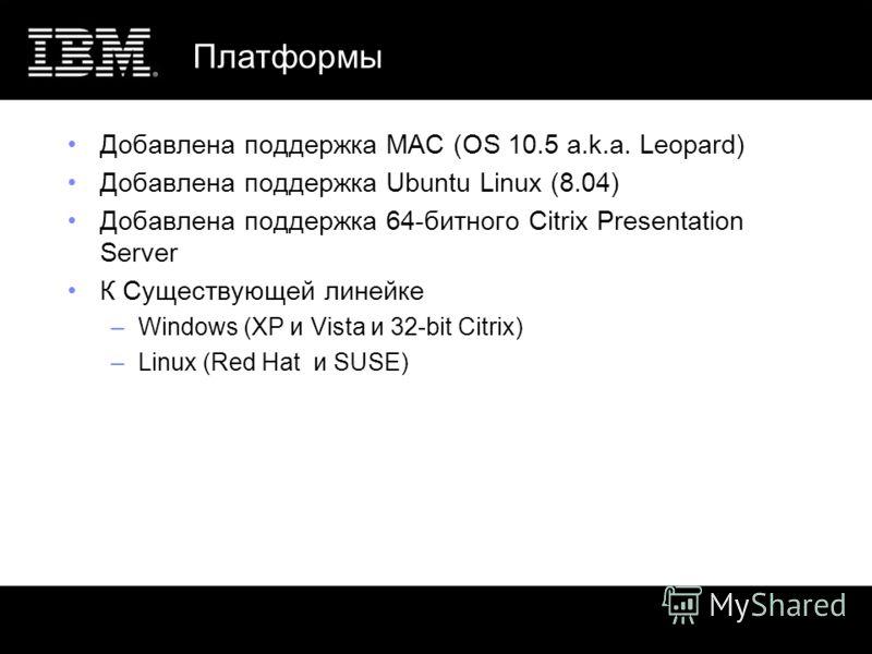 Платформы Добавлена поддержка MAC (OS 10.5 a.k.a. Leopard) Добавлена поддержка Ubuntu Linux (8.04) Добавлена поддержка 64-битного Citrix Presentation Server К Существующей линейке –Windows (XP и Vista и 32-bit Citrix) –Linux (Red Hat и SUSE)