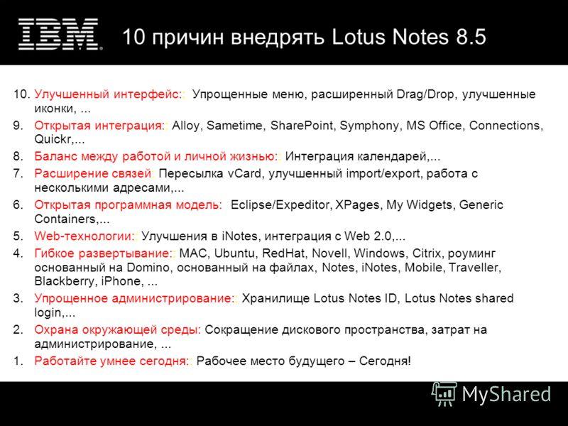 10 причин внедрять Lotus Notes 8.5 10.Улучшенный интерфейс:: Упрощенные меню, расширенный Drag/Drop, улучшенные иконки,... 9.Открытая интеграция:: Alloy, Sametime, SharePoint, Symphony, MS Office, Connections, Quickr,... 8.Баланс между работой и личн