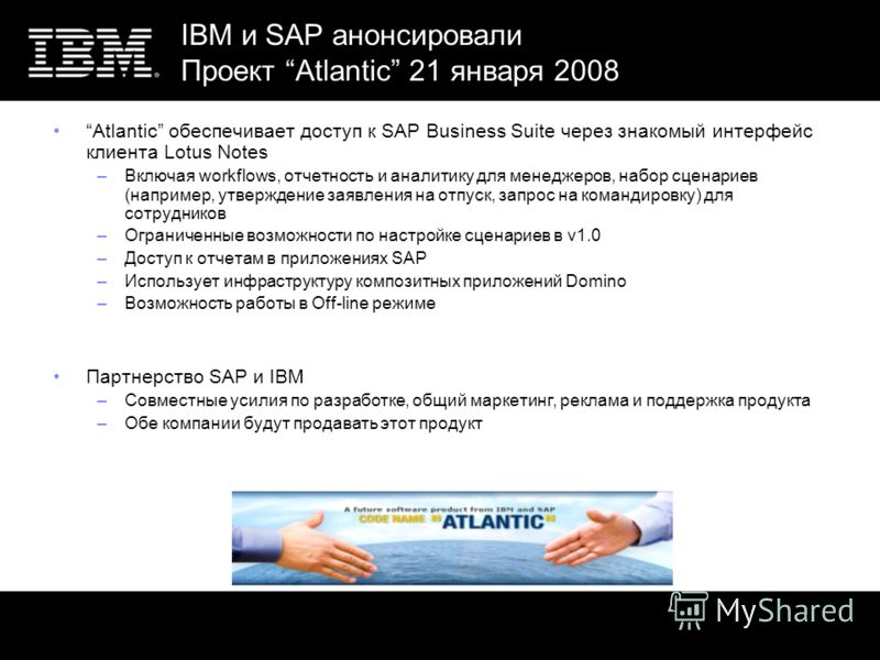 IBM и SAP анонсировали Проект Atlantic 21 января 2008 Atlantic обеспечивает доступ к SAP Business Suite через знакомый интерфейс клиента Lotus Notes –Включая workflows, отчетность и аналитику для менеджеров, набор сценариев (например, утверждение зая