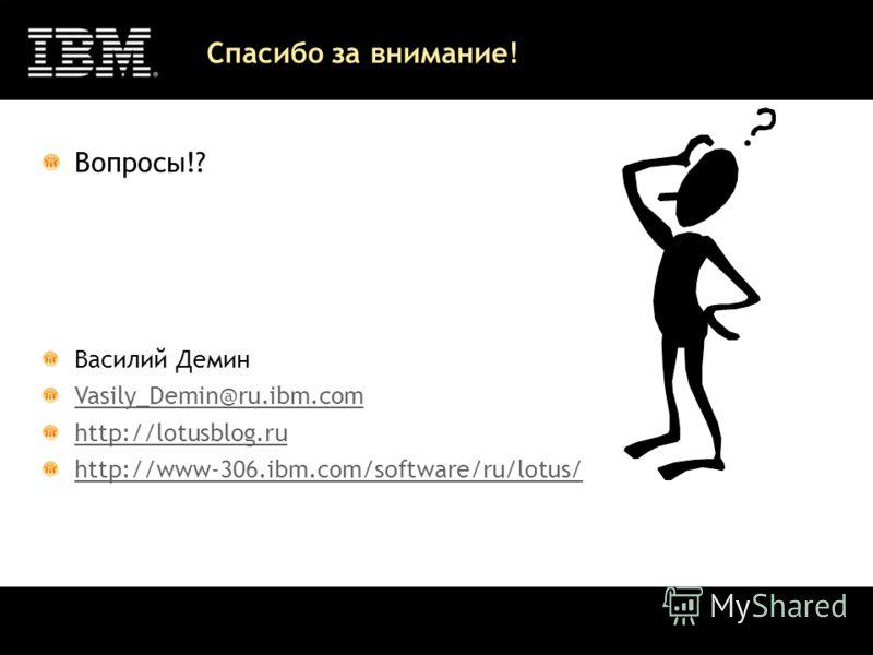 Спасибо за внимание! Вопросы!? Василий Демин Vasily_Demin@ru.ibm.com http://lotusblog.ru http://www-306.ibm.com/software/ru/lotus/