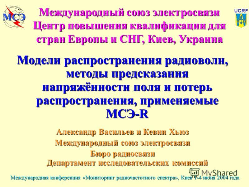 Международная конференция «Мониторинг радиочастотного спектра», Киев 1-4 июня 2004 года UCRF МСЭ Модели распространения радиоволн, методы предсказания напряжённости поля и потерь распространения, применяемые МСЭ-R Александр Васильев и Кевин Хьюз Межд