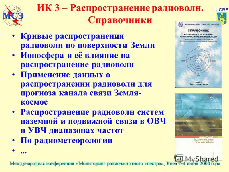 Международная конференция «Мониторинг радиочастотного спектра», Киев 1-4 июня 2004 года UCRF МСЭ ИК 3 – Распространение радиоволн. Справочники Кривые распространения радиоволн по поверхности Земли Ионосфера и её влияние на распространение радиоволн П