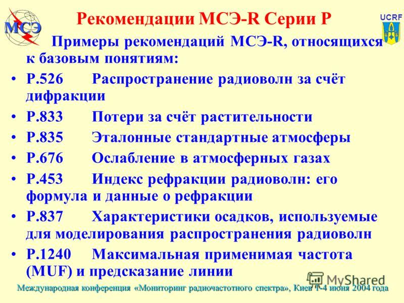 Международная конференция «Мониторинг радиочастотного спектра», Киев 1-4 июня 2004 года UCRF МСЭ Примеры рекомендаций МСЭ-R, относящихся к базовым понятиям: P.526Распространение радиоволн за счёт дифракции P.833Потери за счёт растительности P.835Этал