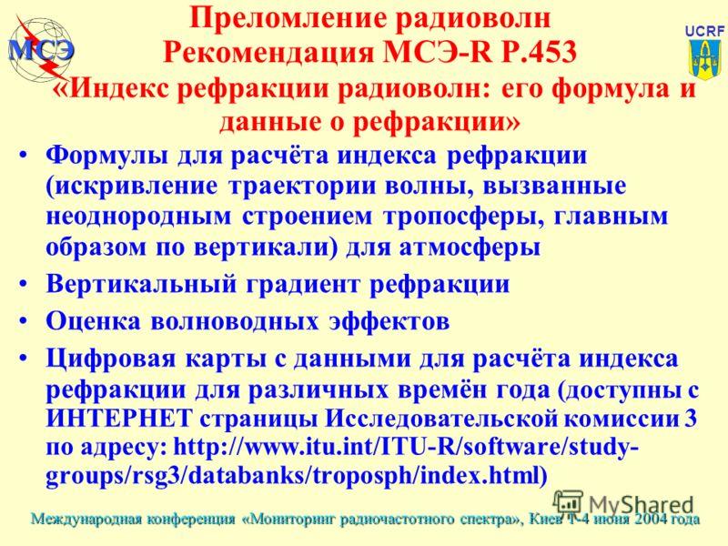 Международная конференция «Мониторинг радиочастотного спектра», Киев 1-4 июня 2004 года UCRF МСЭ Преломление радиоволн Рекомендация МСЭ-R P.453 « Индекс рефракции радиоволн: его формула и данные о рефракции» Формулы для расчёта индекса рефракции (иск