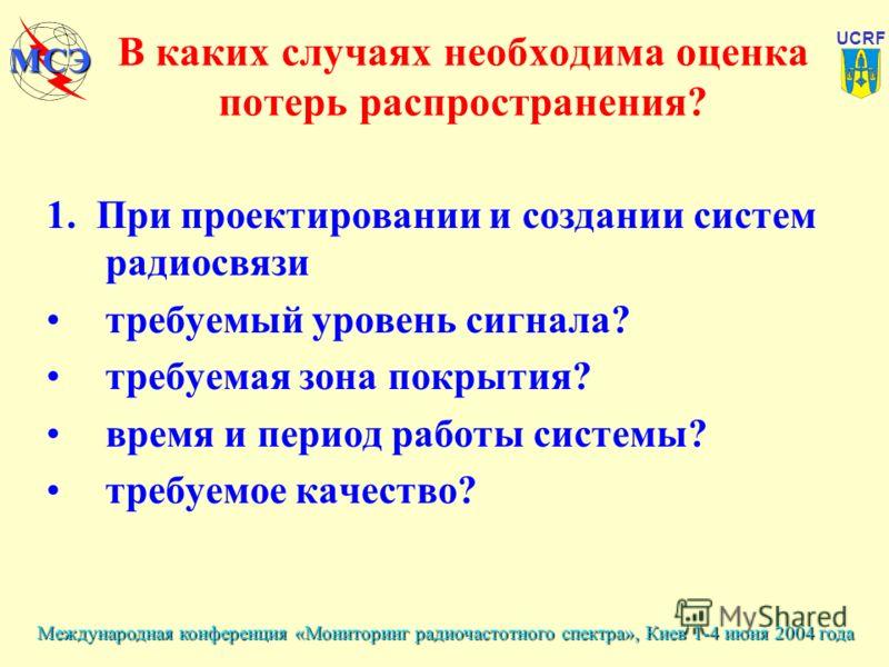 Международная конференция «Мониторинг радиочастотного спектра», Киев 1-4 июня 2004 года UCRF МСЭ В каких случаях необходима оценка потерь распространения? 1. При проектировании и создании систем радиосвязи требуемый уровень сигнала? требуемая зона по