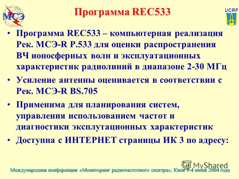 Международная конференция «Мониторинг радиочастотного спектра», Киев 1-4 июня 2004 года UCRF МСЭ Программа REC533 Программа REC533 – компьютерная реализация Рек. МСЭ-R Р.533 для оценки распространения ВЧ ионосферных волн и эксплуатационных характерис