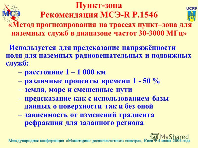 Международная конференция «Мониторинг радиочастотного спектра», Киев 1-4 июня 2004 года UCRF МСЭ Пункт-зона Рекомендация МСЭ-R P.1546 «Метод прогнозирования на трассах пункт–зона для наземных служб в диапазоне частот 30-3000 МГц» Используется для пре