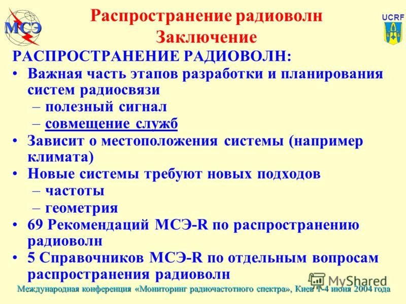 Международная конференция «Мониторинг радиочастотного спектра», Киев 1-4 июня 2004 года UCRF МСЭ Распространение радиоволн Заключение РАСПРОСТРАНЕНИЕ РАДИОВОЛН: Важная часть этапов разработки и планирования систем радиосвязи –полезный сигнал –совмеще