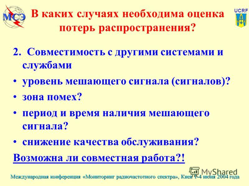 Международная конференция «Мониторинг радиочастотного спектра», Киев 1-4 июня 2004 года UCRF МСЭ В каких случаях необходима оценка потерь распространения? 2. Совместимость с другими системами и службами уровень мешающего сигнала (сигналов)? зона поме
