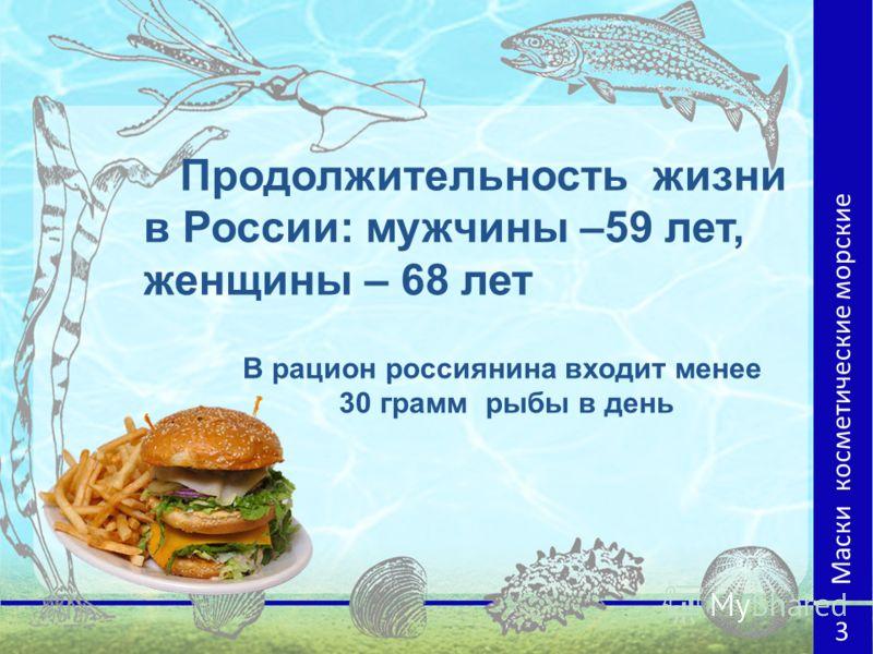 Продолжительность жизни в России: мужчины –59 лет, женщины – 68 лет В рацион россиянина входит менее 30 грамм рыбы в день Маски косметические морские 3