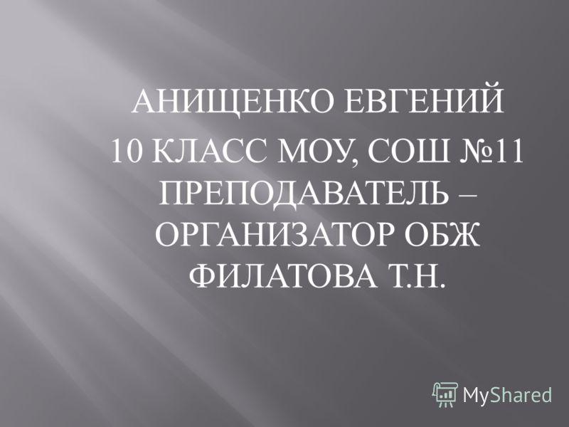 АНИЩЕНКО ЕВГЕНИЙ 10 КЛАСС МОУ, СОШ 11 ПРЕПОДАВАТЕЛЬ – ОРГАНИЗАТОР ОБЖ ФИЛАТОВА Т. Н.