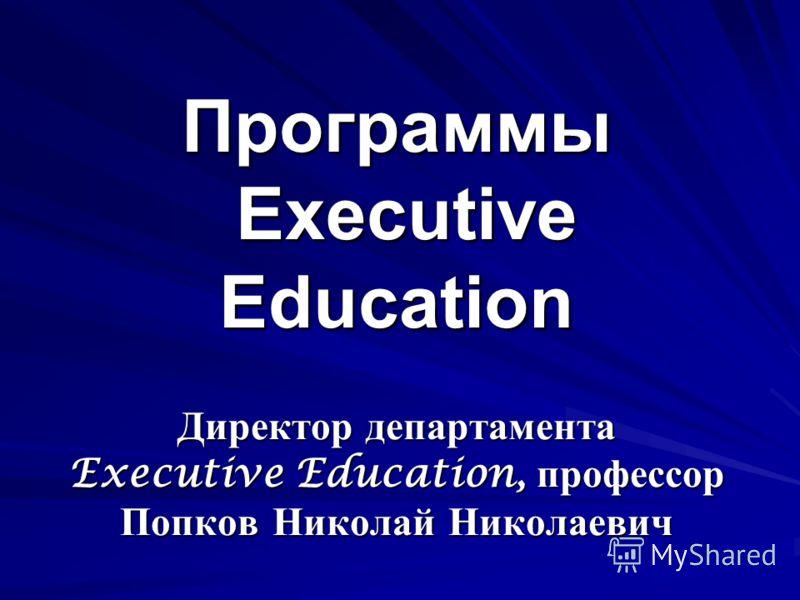 Программы Еxecutive Education Директор департамента Executive Education, профессор Попков Николай Николаевич