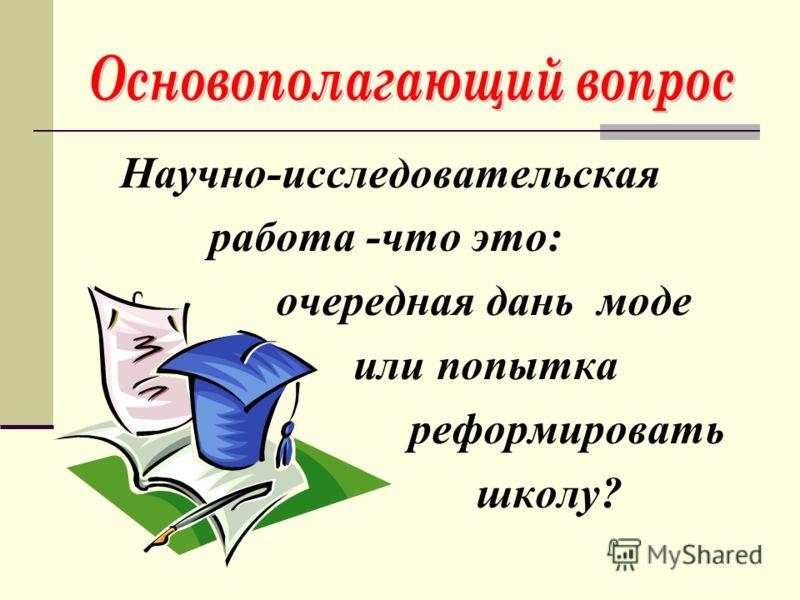 Научно-исследовательская работа -что это: очередная дань моде или попытка реформировать школу?