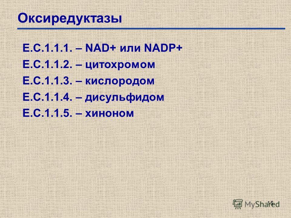 15 Оксиредуктазы Е.С.1.1.1. – NAD+ или NADP+ Е.С.1.1.2. – цитохромом Е.С.1.1.3. – кислородом Е.С.1.1.4. – дисульфидом Е.С.1.1.5. – хиноном