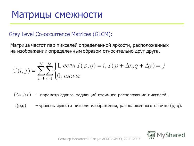 Семинар Московской Секции ACM SIGMOD, 29.11.2007 Матрицы смежности Grey Level Co-occurrence Matrices (GLCM): Матрица частот пар пикселей определенной яркости, расположенных на изображении определенным образом относительно друг друга. – параметр сдвиг