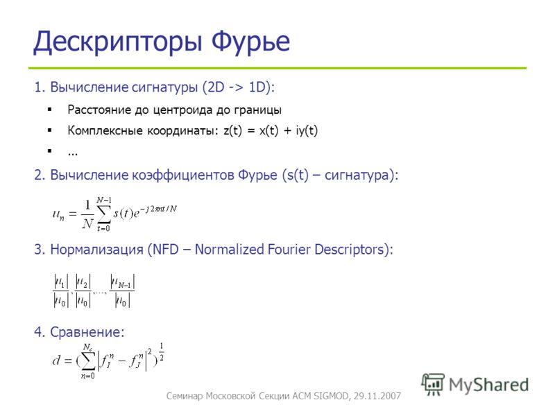Семинар Московской Секции ACM SIGMOD, 29.11.2007 Дескрипторы Фурье 1. Вычисление сигнатуры (2D -> 1D): Расстояние до центроида до границы Комплексные координаты: z(t) = x(t) + iy(t)... 2. Вычисление коэффициентов Фурье (s(t) – сигнатура): 3. Нормализ