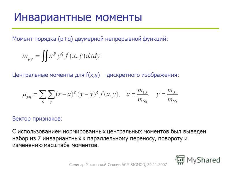 Семинар Московской Секции ACM SIGMOD, 29.11.2007 Инвариантные моменты Момент порядка (p+q) двумерной непрерывной функций: Центральные моменты для f(x,y) – дискретного изображения: С использованием нормированных центральных моментов был выведен набор