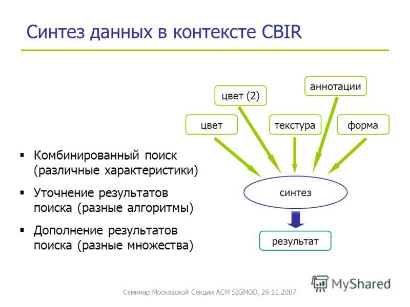 Семинар Московской Секции ACM SIGMOD, 29.11.2007 Синтез данных в контексте CBIR цвет (2) текстураформа синтез результат цвет Комбинированный поиск (различные характеристики) Уточнение результатов поиска (разные алгоритмы) Дополнение результатов поиск