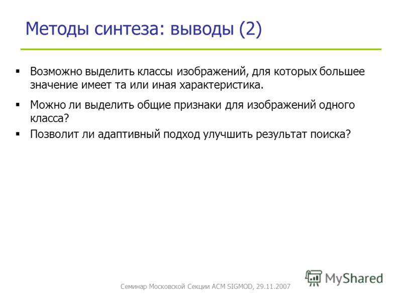 Семинар Московской Секции ACM SIGMOD, 29.11.2007 Методы синтеза: выводы (2) Возможно выделить классы изображений, для которых большее значение имеет та или иная характеристика. Можно ли выделить общие признаки для изображений одного класса? Позволит